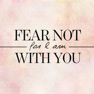 fear not for I am with you