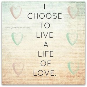 I choose to live a life of love