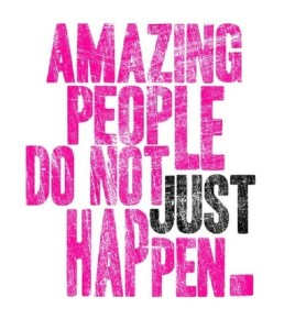 amazing people just dont happen