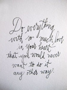 do everything with as much love in your heart
