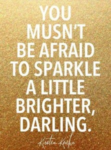 you musnt be afraid to sparkle a little more darling