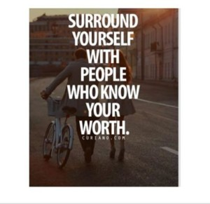surround yourself with people who know your worth
