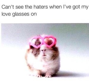 cant see the haters when i have my love glasses on
