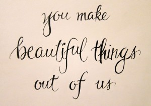 you make beautiful things out of us
