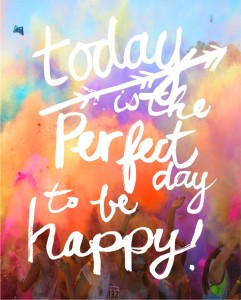 today is the perfet day to be happy