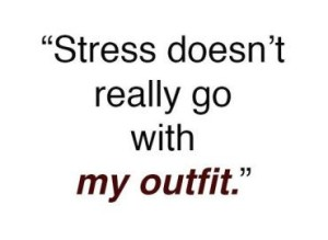stress doesn't really go with my outfit