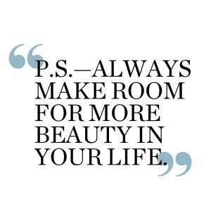 ps always make more room for the beauty in your life