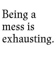 being a mess is exhasting