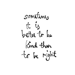 it is better to be kind than right
